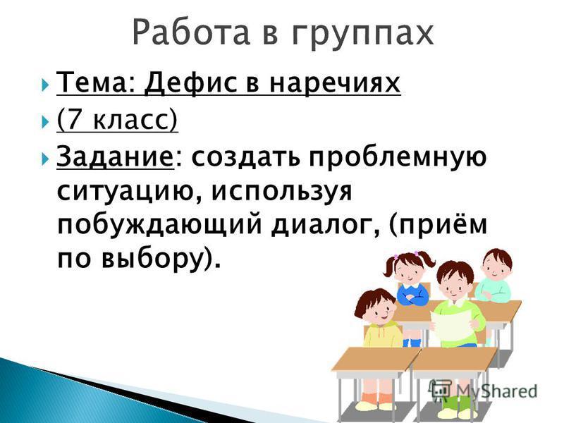 Тема: Дефис в наречиях (7 класс) Задание: создать проблемную ситуацию, используя побуждающий диалог, (приём по выбору).