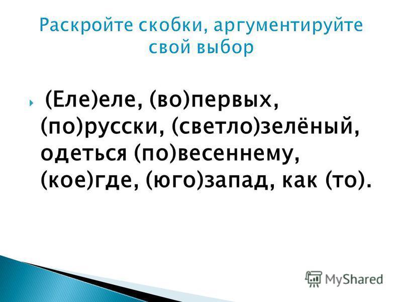 (Еле)еле, (во)первых, (по)русски, (светло)зелёный, одеться (по)весеннему, (кое)где, (юго)запад, как (то).