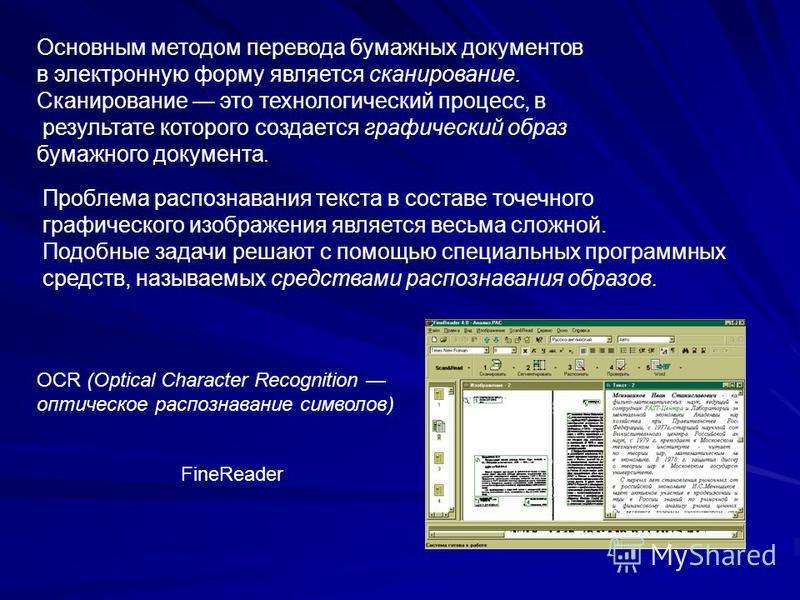 Основным методом перевода бумажных документов в электронную форму является сканирование. Сканирование это технологический процесс, в результате которого создается графический образ бумажного документа. Проблема распознавания текста в составе точечног
