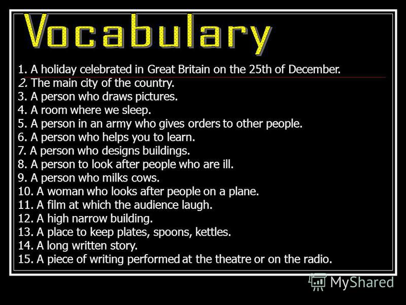 1. A holiday celebrated in Great Britain on the 25th of December. 2. The main city of the country. 3. A person who draws pictures. 4. A room where we sleep. 5. A person in an army who gives orders to other people. 6. A person who helps you to learn.
