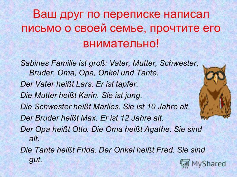 Ваш друг по переписке написал письмо о своей семье, прочтите его внимательно! Sabines Familie ist groß: Vater, Mutter, Schwester, Bruder, Oma, Opa, Onkel und Tante. Der Vater heißt Lars. Er ist tapfer. Die Mutter heißt Karin. Sie ist jung. Die Schwes