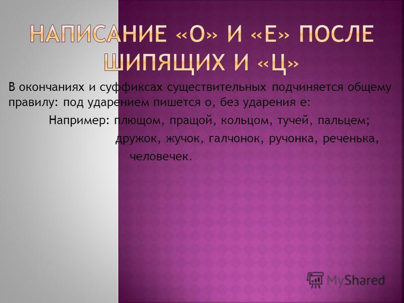 В окончаниях и суффиксах существительных подчиняется общему правилу: под ударпением пишется о, без ударения е: Например: плющом, пращой, кольцом, тучей, пальцем; дружок, жучок, галчонок, ручонка, реченька, человечек.