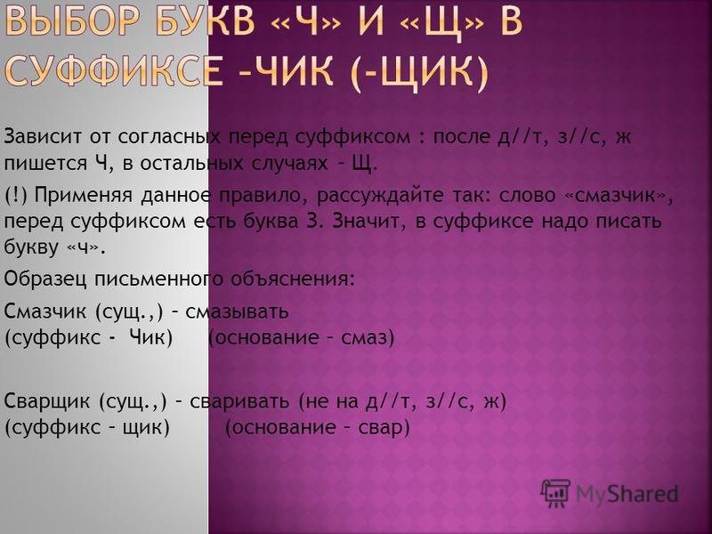 Зависит от согласных перед суффиксом : после д//т, з//с, ж пишется Ч, в остальных случаях – Щ. (!) Применяя данное правило, рассуждайте так: слово «смазчик», перед суффиксом есть буква З. Значит, в суффиксе надо писать букву «ч». Образец письменного
