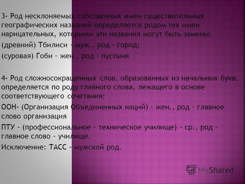 3- Род несклоняемых собственных имен существительных – географических названий определяется родом тех имен нарицательных, которыми эти названия могут быть замены: (древний) Тбилиси – муж., род – город; (суровая) Гоби – жен., род – пустыня 4- Род слож