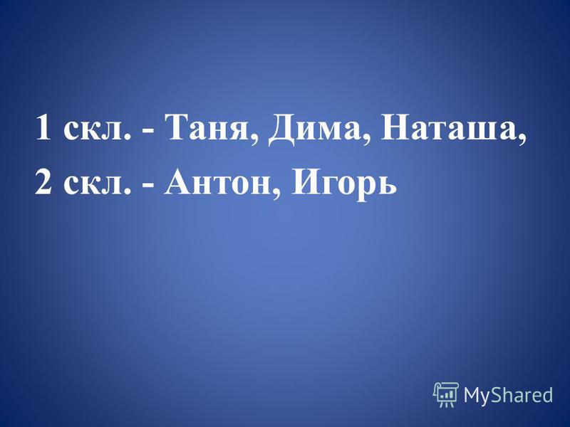 1 скл. - Таня, Дима, Наташа, 2 скл. - Антон, Игорь