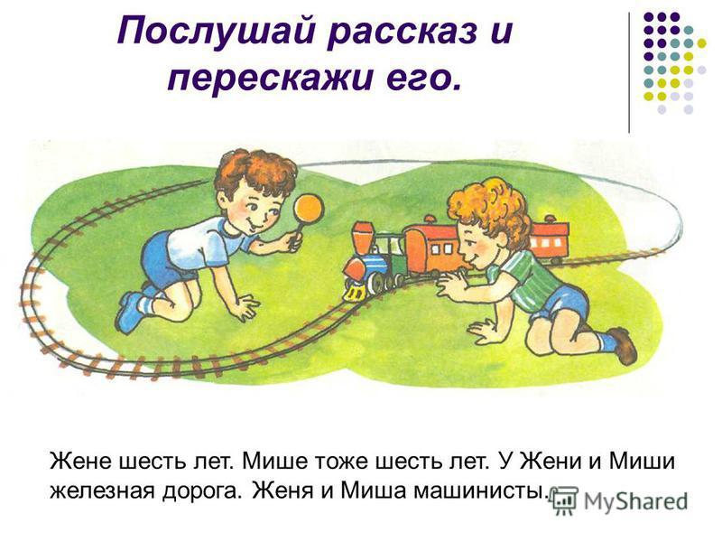 Послушай рассказ и перескажи его. Жене шесть лет. Мише тоже шесть лет. У Жени и Миши железная дорога. Женя и Миша машинисты.