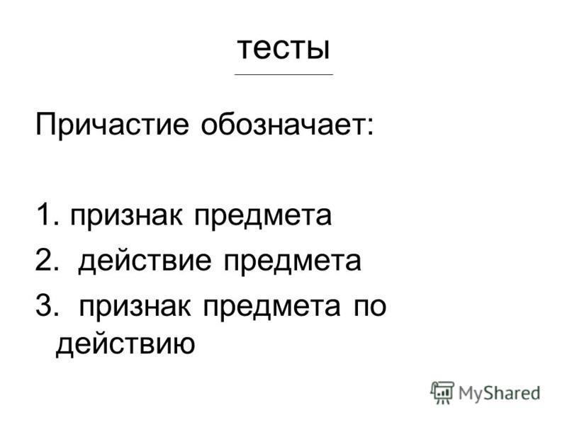 тесты Причастие обозначает: 1. признак предмета 2. действие предмета 3. признак предмета по действию