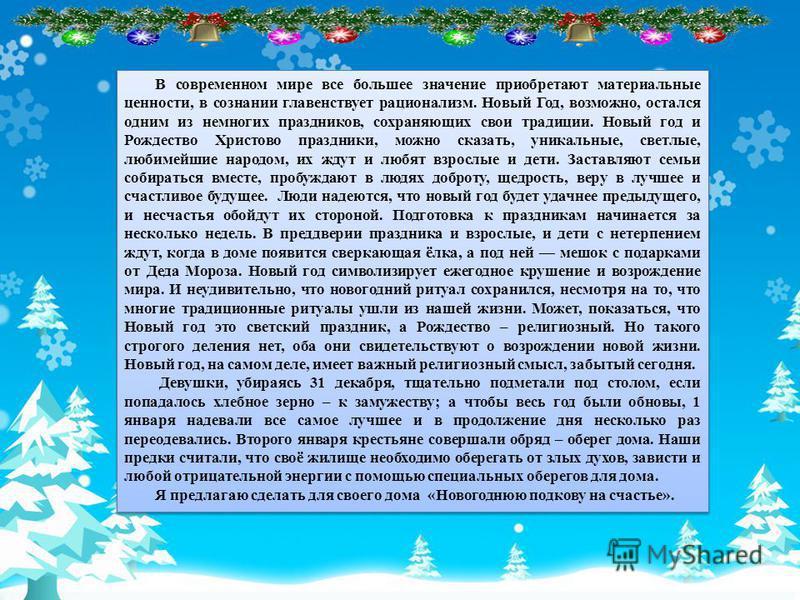 В современном мире все большее значение приобретают материальные ценности, в сознании главенствует рационализм. Новый Год, возможно, остался одним из немногих праздников, сохраняющих свои традиции. Новый год и Рождество Христово праздники, можно сказ