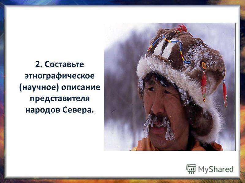 2. Составьте этнографическое (научное) описание представителя народов Севера.