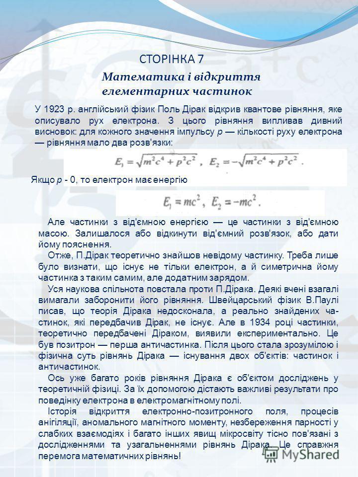 СТОРІНКА 7 Математика і відкриття елементарних частинок У 1923 р. англійський фізик Поль Дірак відкрив квантове рівняння, яке описувало рух електрона. З цього рівняння випливав дивний висновок: для кожного значення імпульсу р кількості руху електрон