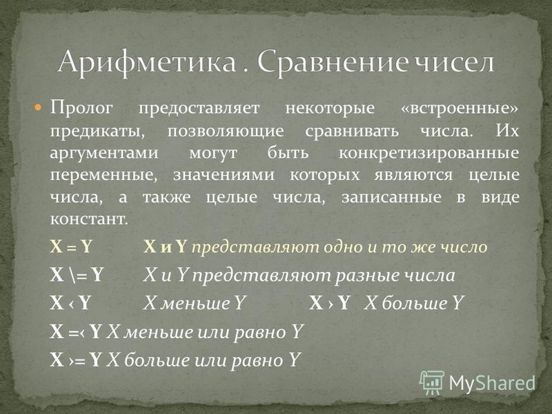 П ролог предоставляет некоторые «встроенные» предикаты, позволяющие сравнивать числа. Их аргументами могут быть конкретезированные переменные, значениями которых являются целые числа, а также целые числа, записанные в виде констант. X = Y X и Y предс