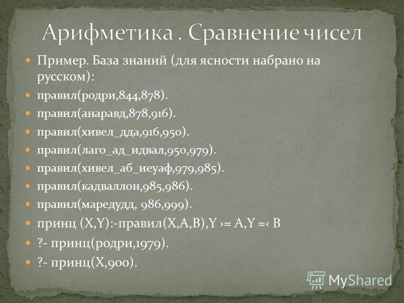 Пример. База знаний (для ясности набрано на русском): правил(одри,844,878). правил(анаравд,878,916). правил(хивел_да,916,950). правил(лого_ад_идеал,950,979). правил(хивел_аб_иеуаф,979,985). правил(кадваллон,985,986). правил(маредудд, 986,999). принц
