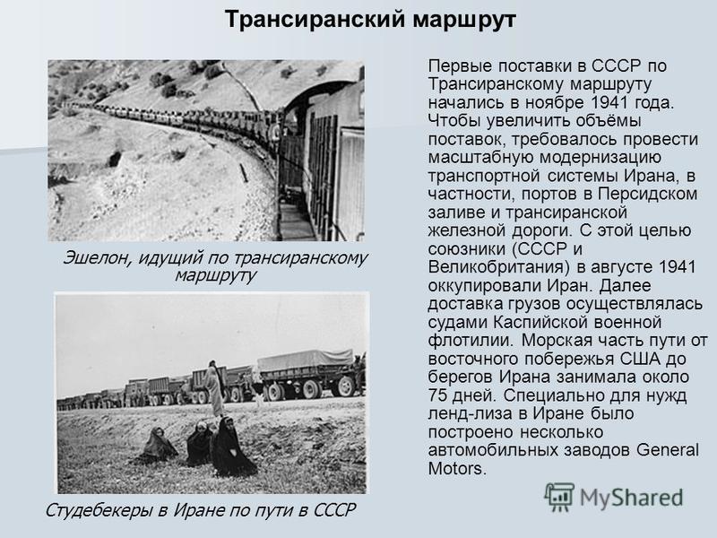Первые поставки в СССР по Трансиранскому маршруту начались в ноябре 1941 года. Чтобы увеличить объёмы поставок, требовалось провести масштабную модернизацию транспортной системы Ирана, в частности, портов в Персидском заливе и транс иранской железной