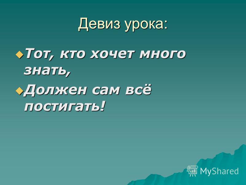 Девиз урока: Тот, кто хочет много знать, Тот, кто хочет много знать, Должен сам всё постигать! Должен сам всё постигать!