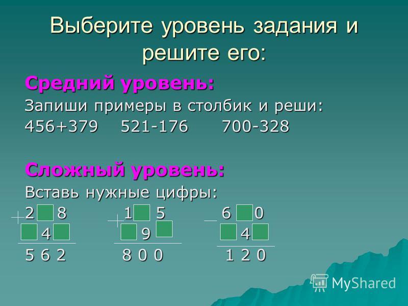 Выберите уровень задания и решите его: Средний уровень: Запиши примеры в столбик и реши: 456+379 521-176 700-328 Сложный уровень: Вставь нужные цифры: 2 8 1 5 6 0 4 9 4 4 9 4 5 6 2 8 0 0 1 2 0