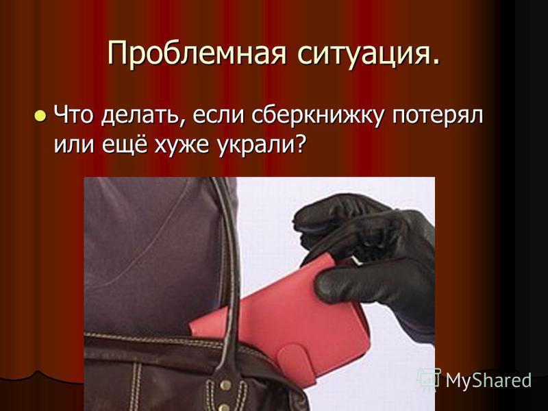 Проблемная ситуация. Что делать, если сберкнижку потерял или ещё хуже украли? Что делать, если сберкнижку потерял или ещё хуже украли?