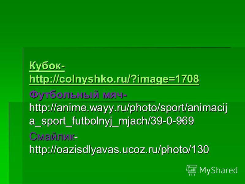 Кубок- http://colnyshko.ru/?image=1708 Кубок- http://colnyshko.ru/?image=1708 Футбольный мяч- http://anime.wayy.ru/photo/sport/animacij a_sport_futbolnyj_mjach/39-0-969 Смайлик- http://oazisdlyavas.ucoz.ru/photo/130