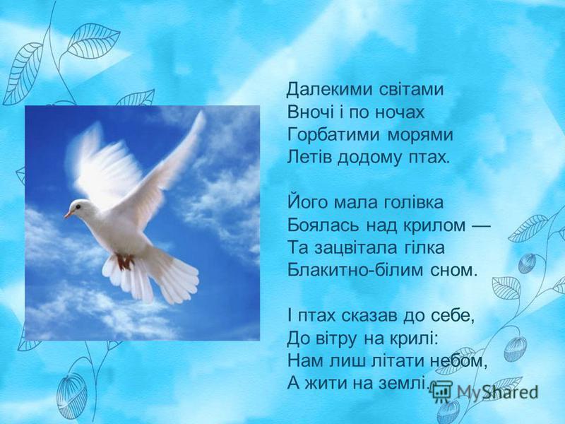 Далекими світами Вночі і по ночах Горбатими морями Летів додому птах. Його мала голівка Боялась над крилом Та зацвітала гілка Блакитно-білим сном. І птах сказав до себе, До вітру на крилі: Нам лиш літати небом, А жити на землі.