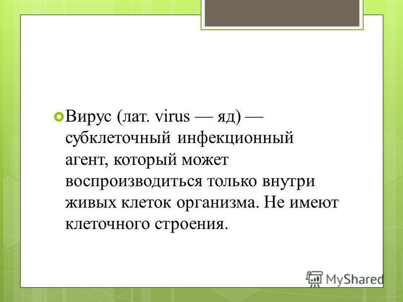 Вирус (лат. virus яд) субклеточный инфекционный агент, который может воспроизводиться только внутри живых клеток организма. Не имеют клеточного строения.