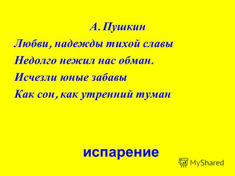 А. Пушкин Любви, надежды тихой славы Недолго нежил нас обман. Исчезли юные забавы Как сон, как утренний туман испарение
