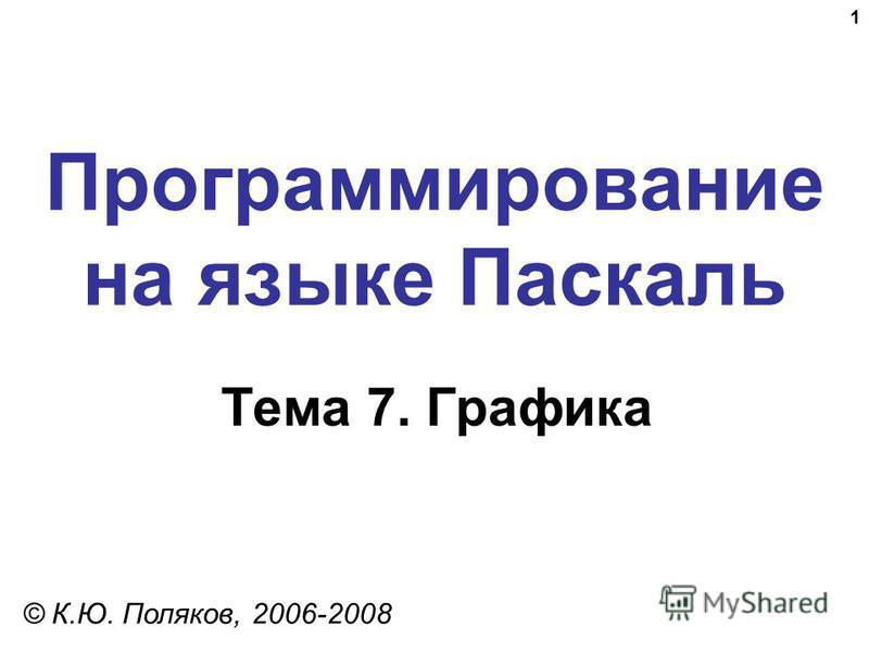 1 Программирование на языке Паскаль Тема 7. Графика © К.Ю. Поляков, 2006-2008