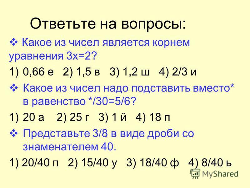 Ответьте на вопросы: Какое из чисел является корнем уравнения 3 х=2? 1)0,66 е 2) 1,5 в 3) 1,2 ш 4) 2/3 и Какое из чисел надо подставить вместо* в равенство */30=5/6? 1)20 а 2) 25 г 3) 1 й 4) 18 п Представьте 3/8 в виде дроби со знаменателем 40. 1) 20