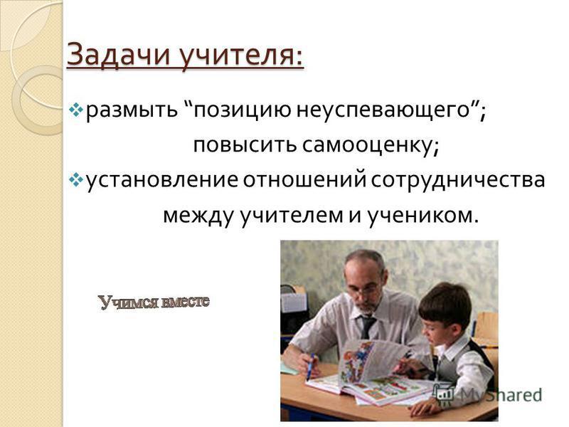 Задачи учителя : размыть позицию неуспевающего ; повысить самооценку ; установление отношений сотрудничества между учителем и учеником.
