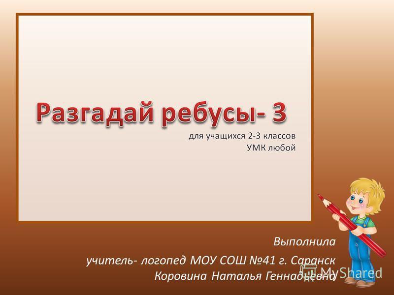 Выполнила учитель- логопед МОУ СОШ 41 г. Саранск Коровина Наталья Геннадьевна