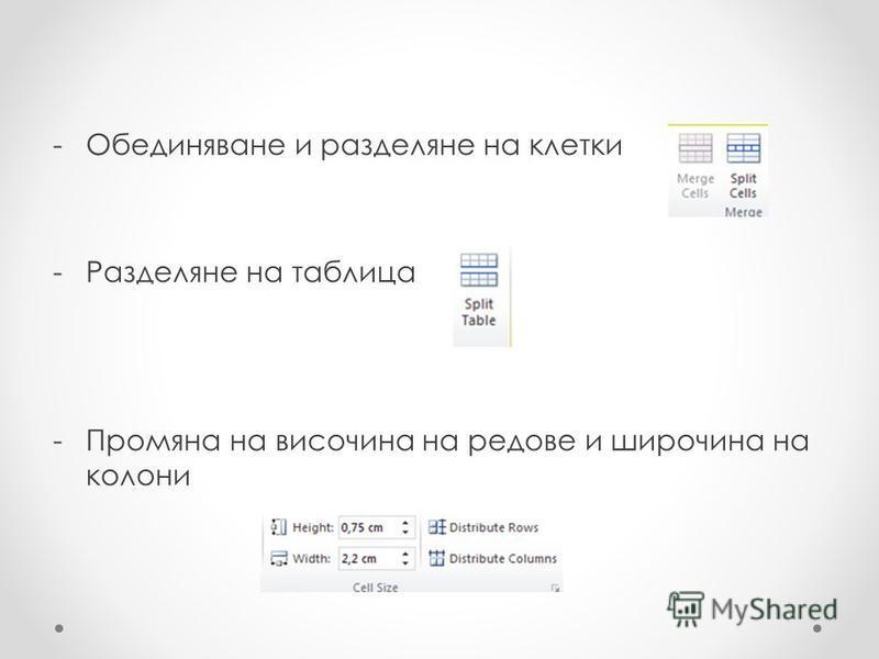 -Обединяване и разделяне на клетки -Разделяне на таблица -Промяна на височина на редове и широчина на колони