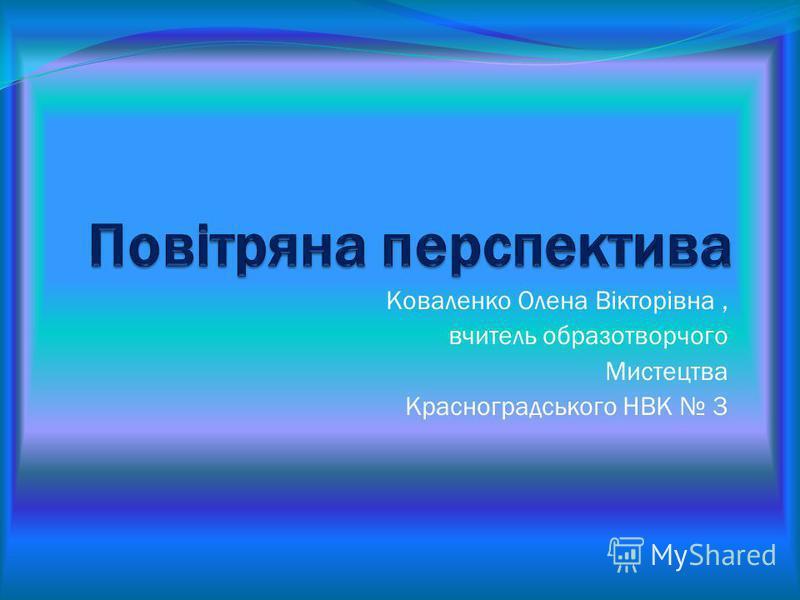 Коваленко Олена Вікторівна, вчитель образотворчого Мистецтва Красноградського НВК 3