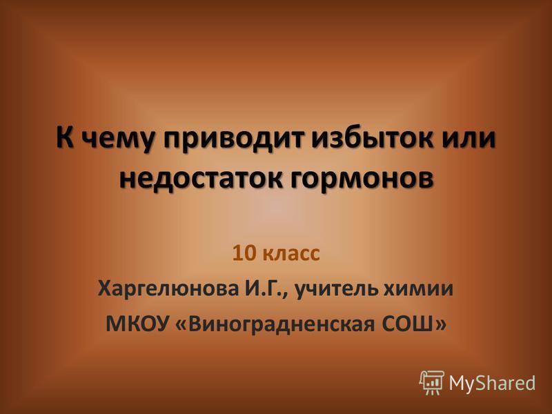 К чему приводит избыток или недостаток гормонов 10 класс Харгелюнова И.Г., учитель химии МКОУ «Виноградненская СОШ»