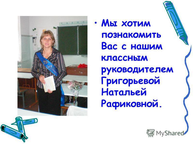 Мы хотим познакомить Вас с нашим классным руководителем Григорьевой Натальей Рафиковной.