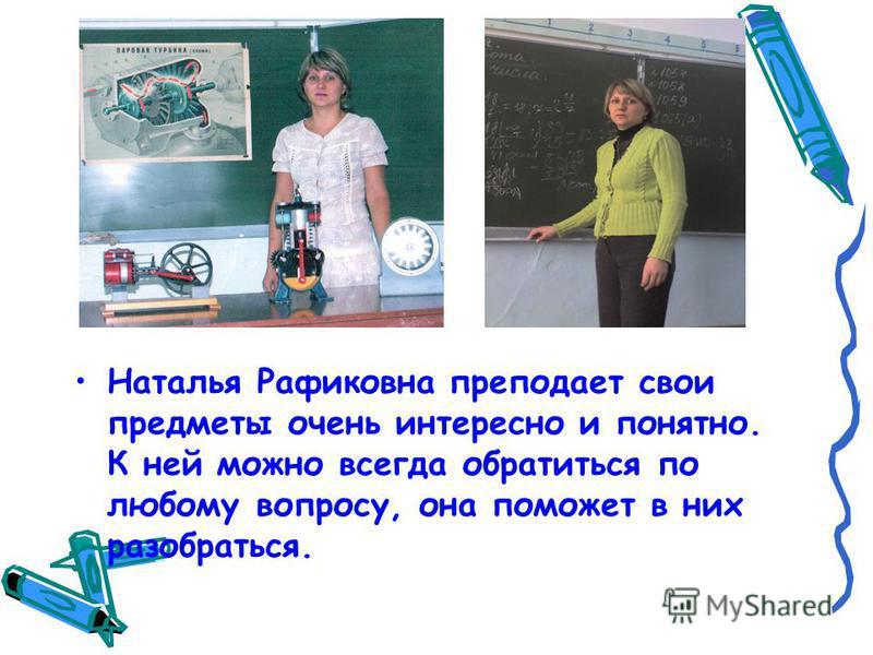 Наталья Рафиковна преподает свои предметы очень интересно и понятно. К ней можно всегда обратиться по любому вопросу, она поможет в них разобраться.