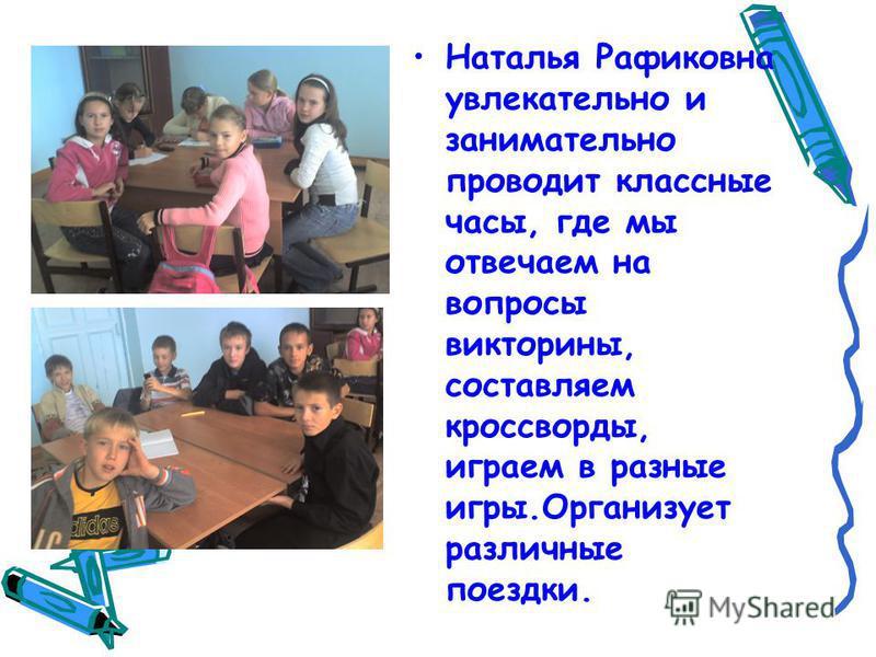 Наталья Рафиковна увлекательно и занимательно проводит классные часы, где мы отвечаем на вопросы викторины, составляем кроссворды, играем в разные игры.Организует различные поездки.