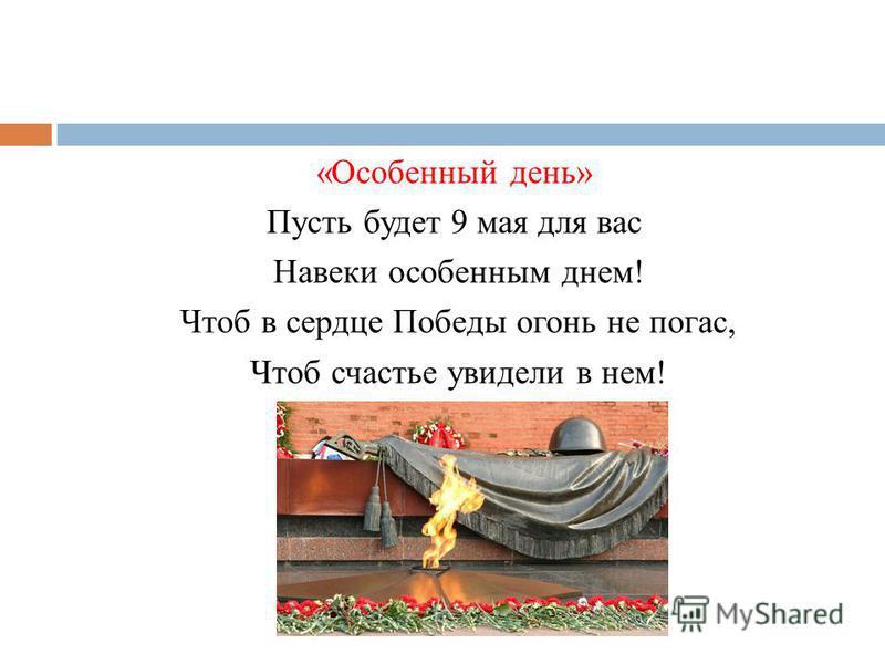 «Особенный день» Пусть будет 9 мая для вас Навеки особенным днем! Чтоб в сердце Победы огонь не погас, Чтоб счастье увидели в нем!