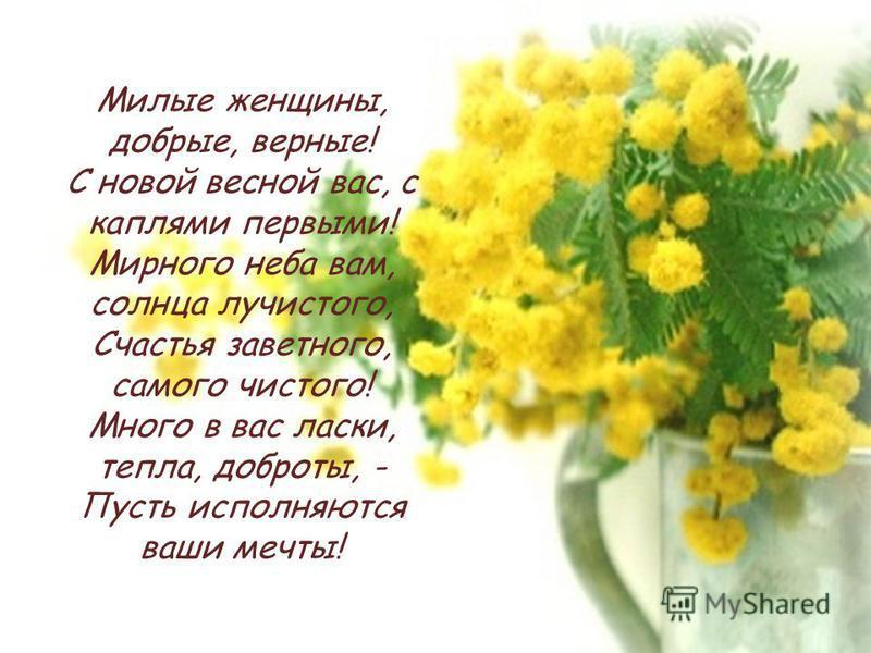 Милые женщины, добрые, верные! С новой весной вас, с каплями первыми! Мирного неба вам, солнца лучистого, Счастья заветного, самого чистого! Много в вас ласки, тепла, доброты, - Пусть исполняются ваши мечты!
