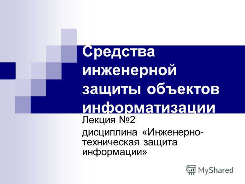 Средства инженерной защиты объектов информатизации Лекция 2 дисциплина «Инженерно- техническая защита информации»