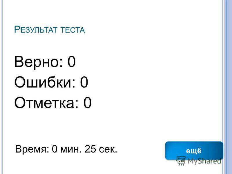 Р ЕЗУЛЬТАТ ТЕСТА Верно: 0 Ошибки: 0 Отметка: 0 Время: 0 мин. 25 сек. ещё