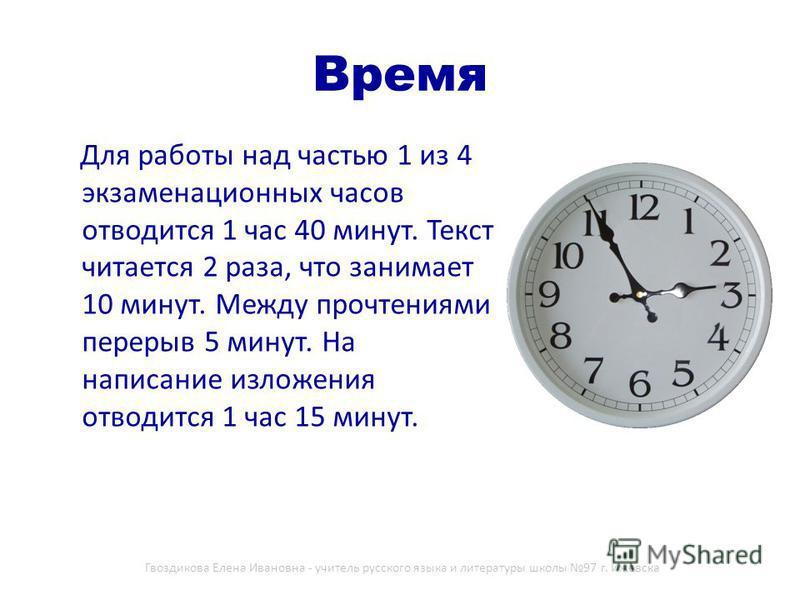 Время Для работы над частью 1 из 4 экзаменационных часов отводится 1 час 40 минут. Текст читается 2 раза, что занимает 10 минут. Между прочтениями перерыв 5 минут. На написание изложения отводится 1 час 15 минут. Гвоздикова Елена Ивановна - учитель р