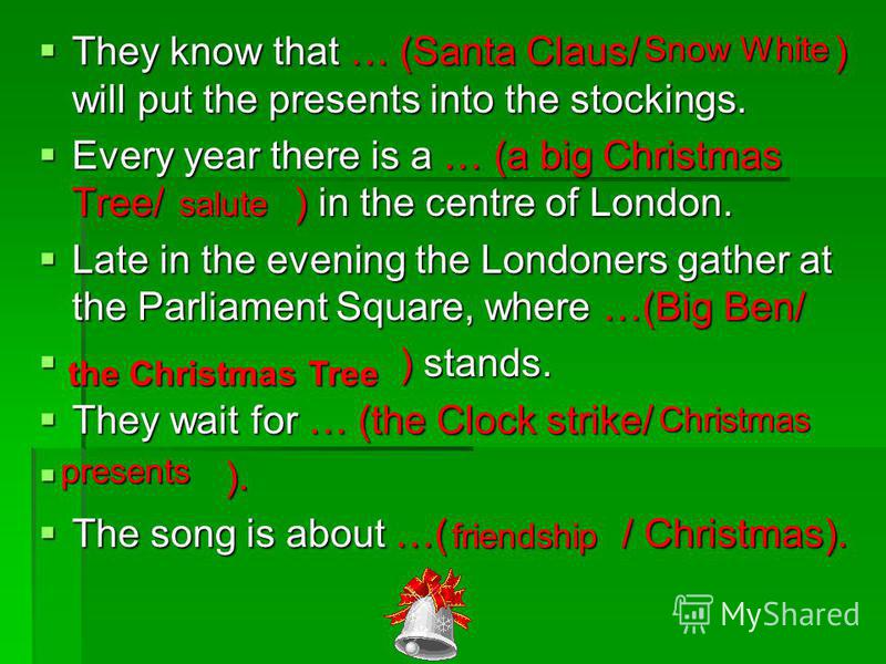 They know that … (Santa Claus/ ) will put the presents into the stockings. They know that … (Santa Claus/ ) will put the presents into the stockings. Every year there is a … (a big Christmas Tree/ ) in the centre of London. Every year there is a … (a
