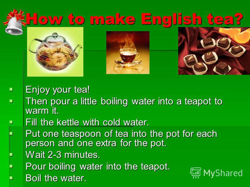 How to make English tea? How to make English tea? Enjoy your tea! Enjoy your tea! Then pour a little boiling water into a teapot to warm it. Then pour a little boiling water into a teapot to warm it. Fill the kettle with cold water. Fill the kettle w
