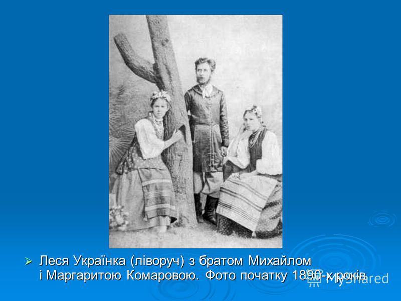 Леся Українка (ліворуч) з братом Михайлом і Маргаритою Комаровою. Фото початку 1890-х років Леся Українка (ліворуч) з братом Михайлом і Маргаритою Комаровою. Фото початку 1890-х років