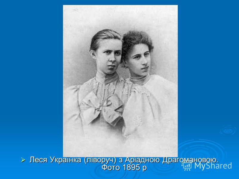 Леся Українка (ліворуч) з Аріадною Драгомановою. Фото 1895 р Леся Українка (ліворуч) з Аріадною Драгомановою. Фото 1895 р