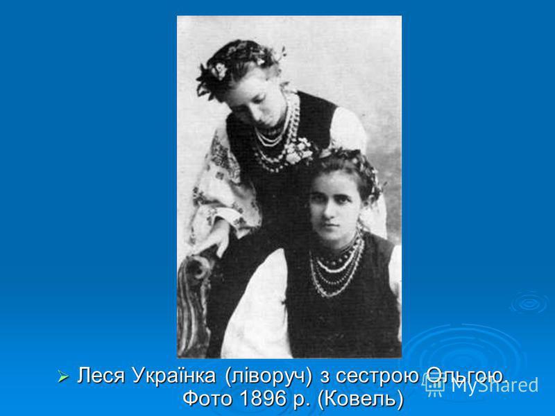 Леся Українка (ліворуч) з сестрою Ольгою. Фото 1896 р. (Ковель) Леся Українка (ліворуч) з сестрою Ольгою. Фото 1896 р. (Ковель)