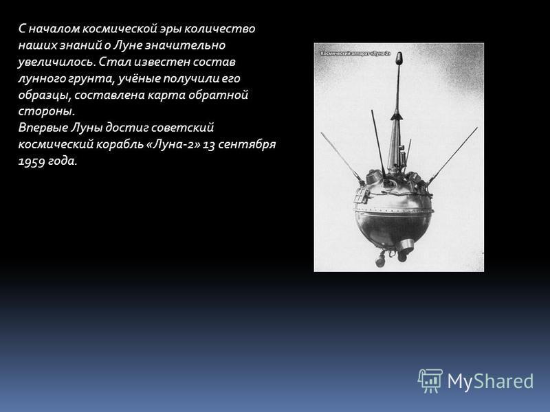 С началом космической эры количество наших знаний о Луне значительно увеличилось. Стал известен состав лунного грунта, учёные получили его образцы, составлена карта обратной стороны. Впервые Луны достиг советский космический корабль «Луна-2» 13 сентя