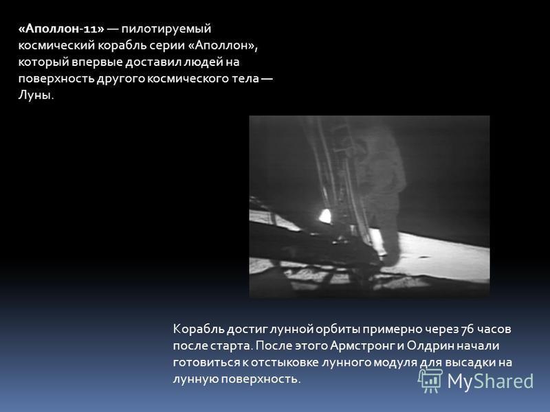 «Аполлон-11» пилотируемый космический корабль серии «Аполлон», который впервые доставил людей на поверхность другого космического тела Луны. Корабль достиг лунной орбиты примерно через 76 часов после старта. После этого Армстронг и Олдрин начали гото