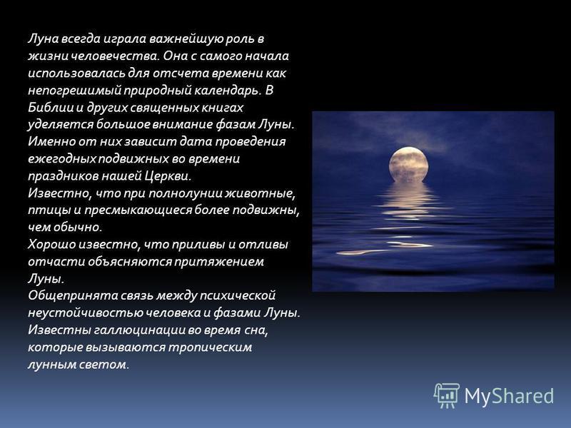 Луна всегда играла важнейшую роль в жизни человечества. Она с самого начала использовалась для отсчета времени как непогрешимый природный календарь. В Библии и других священных книгах уделяется большое внимание фазам Луны. Именно от них зависит дата