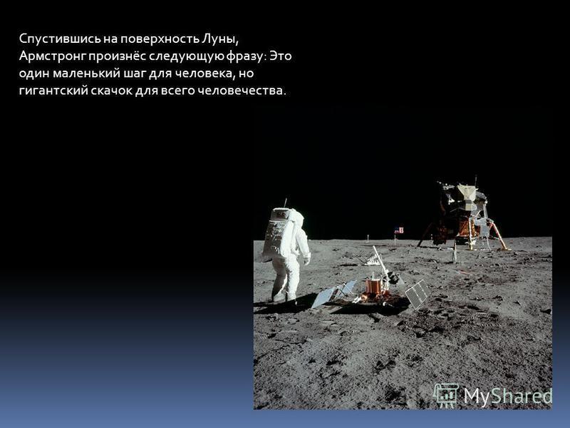 Спустившись на поверхность Луны, Армстронг произнёс следующую фразу: Это один маленький шаг для человека, но гигантский скачок для всего человечества.