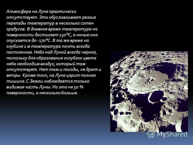 Атмосфера на Луне практически отсутствует. Это обусловливает резкие перепады температур в несколько сотен градусов. В дневное время температура на поверхности достигает 130°C, а ночью она опускается до -170°C. В то же время на глубине 1 м температура
