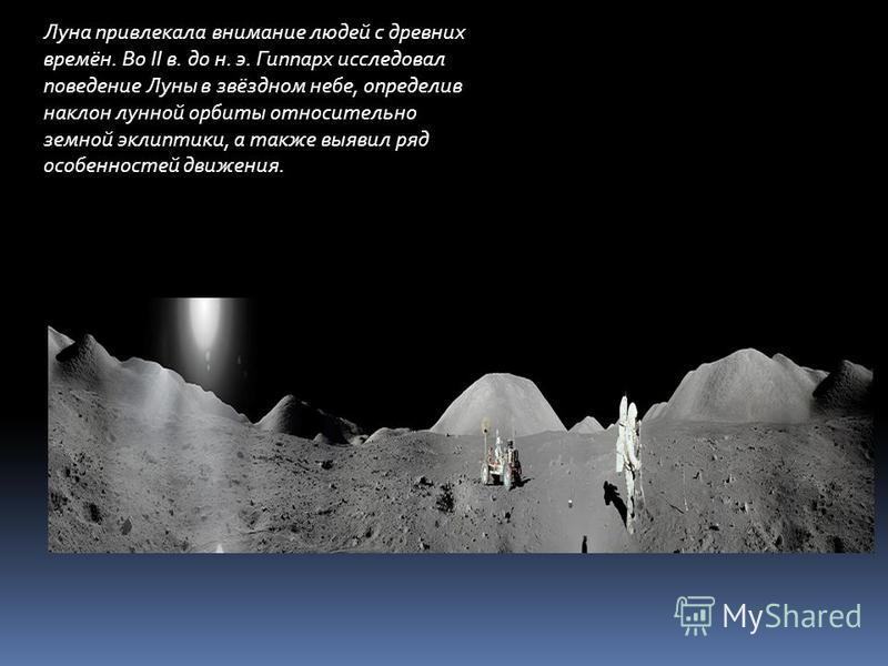 Луна привлекала внимание людей с древних времён. Во II в. до н. э. Гиппарх исследовал поведение Луны в звёздном небе, определив наклон лунной орбиты относительно земной эклиптики, а также выявил ряд особенностей движения.